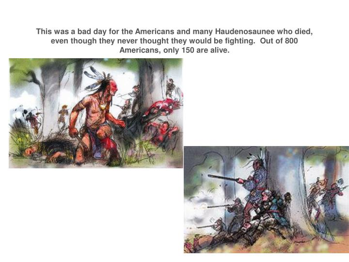 This was a bad day for the Americans and many Haudenosaunee who died, even though they never thought they would be fighting.  Out of 800 Americans, only 150 are alive.