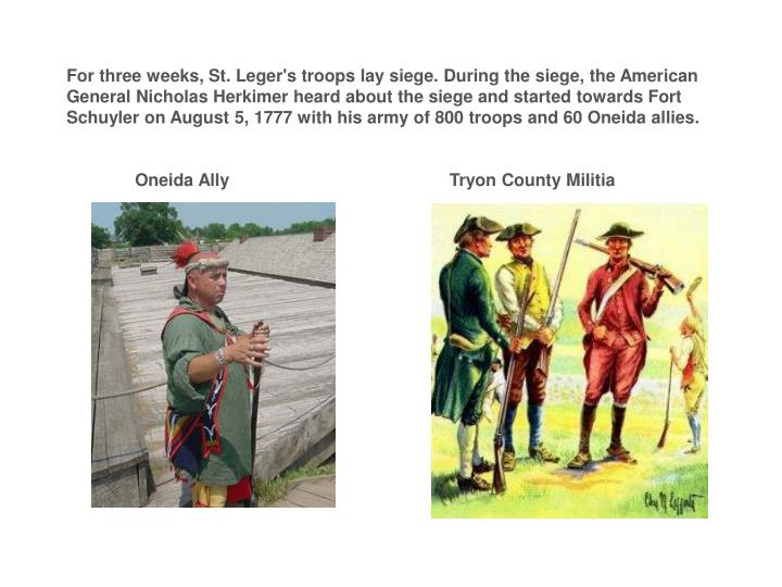 For three weeks, St. Leger's troops lay siege. During the siege, the American General Nicholas Herkimer heard about the siege and started towards Fort Schuyler on August 5, 1777 with his army of 800 troops and 60 Oneida allies.