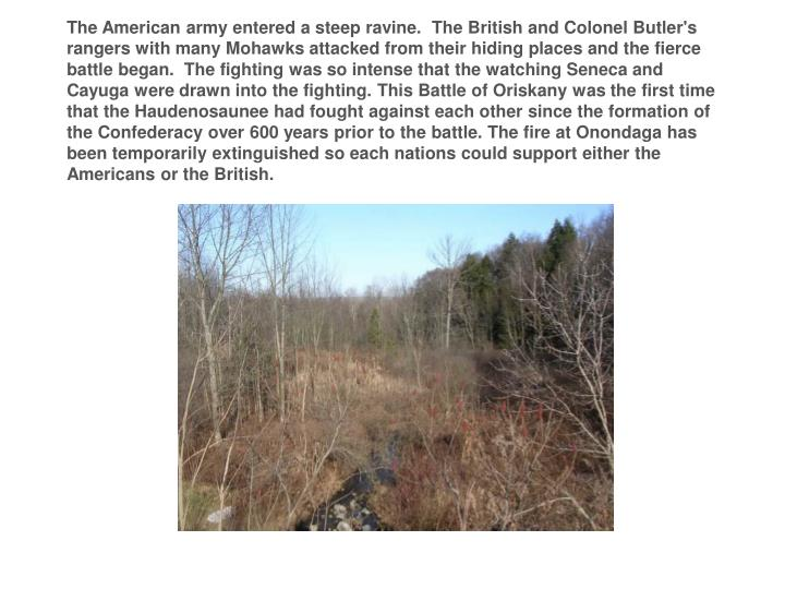 The American army entered a steep ravine. The British and Colonel Butler's rangers with many Mohawks attacked from their hiding places and the fierce battle began. The fighting was so intense that the watchingSeneca and Cayugawere drawn into the fighting.ThisBattle of Oriskanywas the first time that the Haudenosaunee had fought against each other since the formation of the Confederacy over 600 years prior to the battle. The fire at Onondaga has been temporarily extinguished so each nations could support either the Americans or the British.