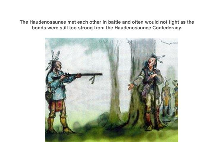 The Haudenosaunee met each other in battle and often would not fight as the bonds were still too strong from the Haudenosaunee Confederacy.