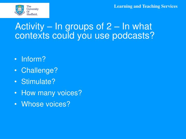Activity – In groups of 2 – In what contexts could you use podcasts?