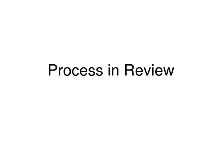 Process in Review