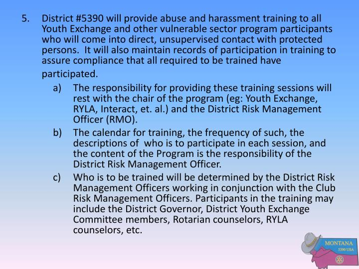 5.District #5390 will provide abuse and harassment training to all Youth Exchange and other vulnerable sector program participants who will come into direct, unsupervised contact with protected persons.  It will also maintain records of participation in training to assure compliance that all required to be trained have participated.