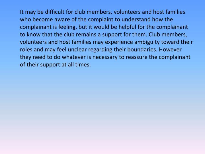 It may be difficult for club members, volunteers and host families who become aware of the complaint to understand how the complainant is feeling, but it would be helpful for the complainant to know that the club remains a support for them. Club members, volunteers and host families may experience ambiguity toward their roles and may feel unclear regarding their boundaries. However they need to do whatever is necessary to reassure the complainant of their support at all times.