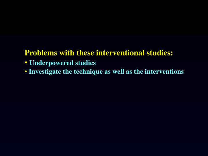 Problems with these interventional studies: