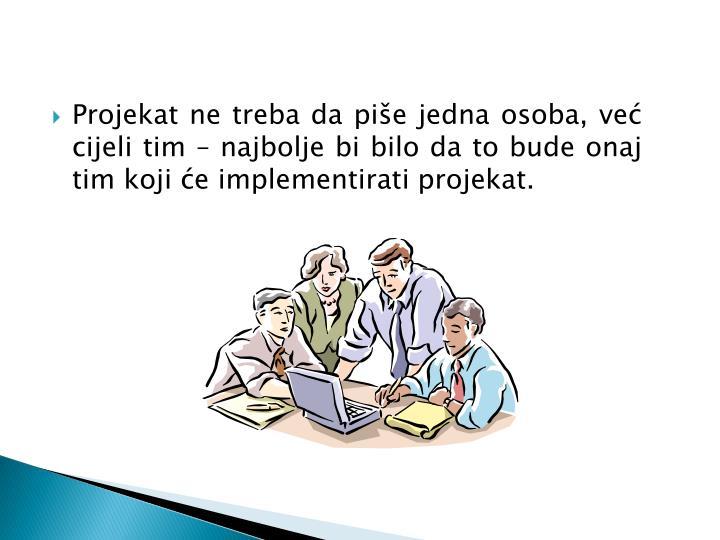 Projekat ne treba da piše jedna osoba, već cijeli tim – najbolje bi bilo da to bude onaj tim koji će implementirati projekat.