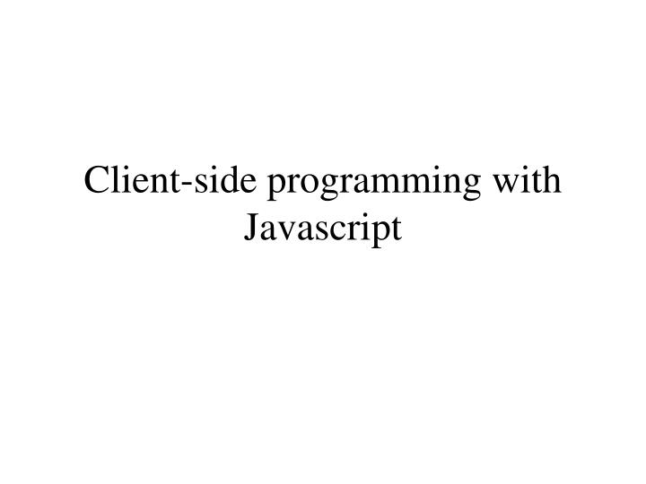 Client-side programming with Javascript
