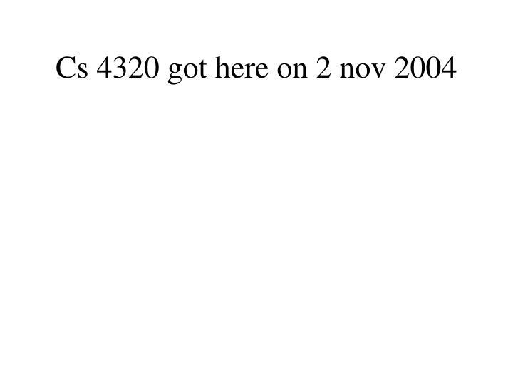 Cs 4320 got here on 2 nov 2004