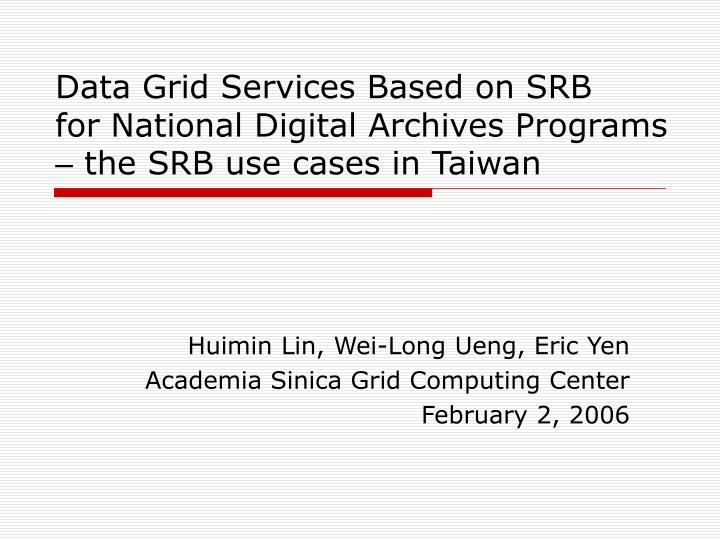 Data grid services based on srb for national digital archives programs the srb use cases in taiwan