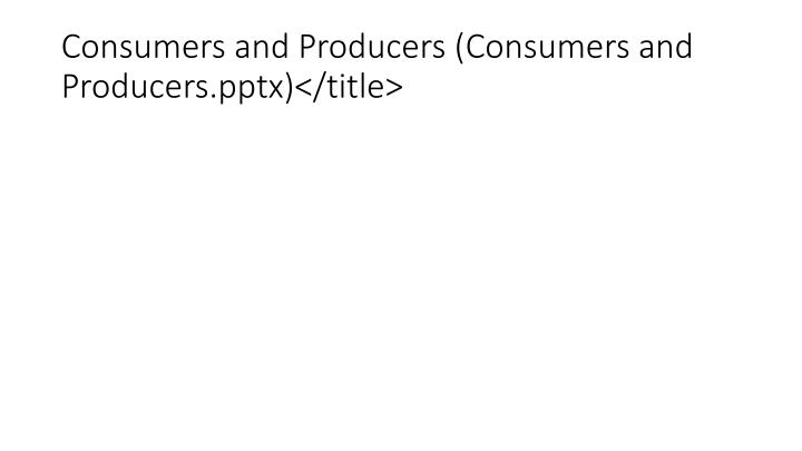 Consumers and Producers (Consumers and Producers.pptx)</title>