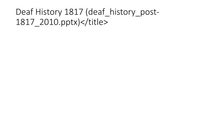 Deaf History 1817 (deaf_history_post-1817_2010.pptx)</title>