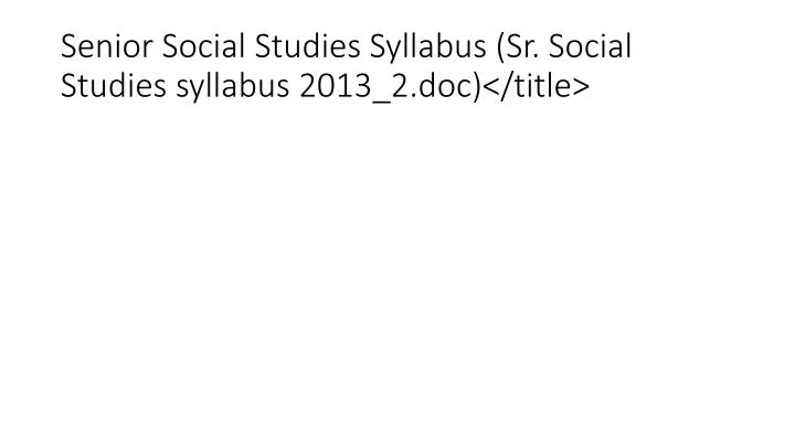 Senior Social Studies Syllabus (Sr. Social Studies syllabus 2013_2.doc)</title>
