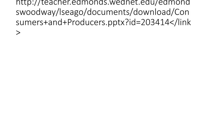 http://teacher.edmonds.wednet.edu/edmondswoodway/lseago/documents/download/Consumers+and+Producers.pptx?id=203414</link>