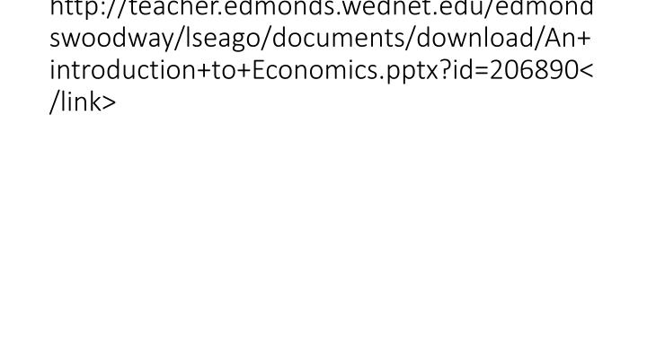 http://teacher.edmonds.wednet.edu/edmondswoodway/lseago/documents/download/An+introduction+to+Economics.pptx?id=206890</link>