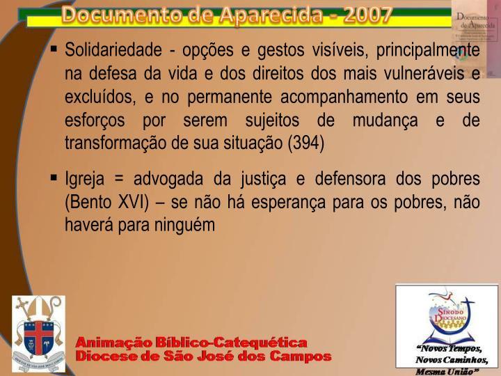 Solidariedade - opções e gestos visíveis, principalmente na defesa da vida e dos direitos dos mais vulneráveis e excluídos, e no permanente acompanhamento em seus esforços por serem sujeitos de mudança e de transformação de sua situação (394)