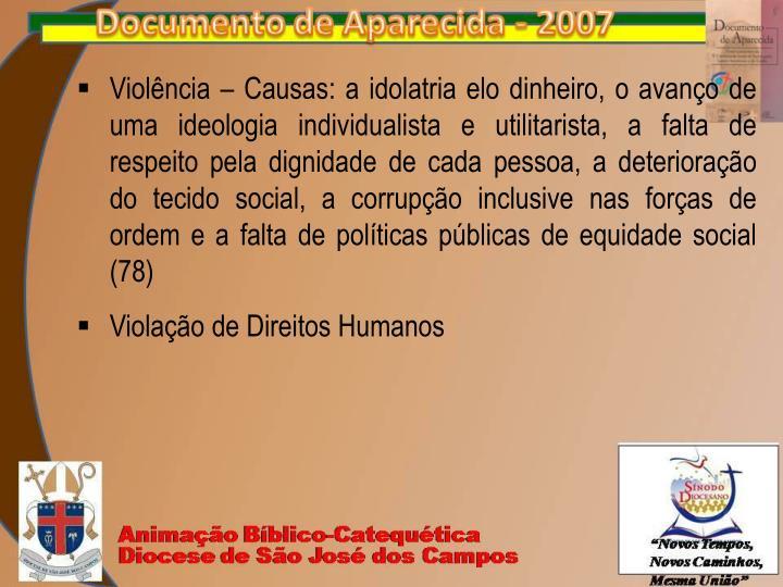 Violência – Causas: a idolatria elo dinheiro, o avanço de uma ideologia individualista e utilitarista, a falta de respeito pela dignidade de cada pessoa, a deterioração do tecido social, a corrupção inclusive nas forças de ordem e a falta de políticas públicas de equidade social (78)
