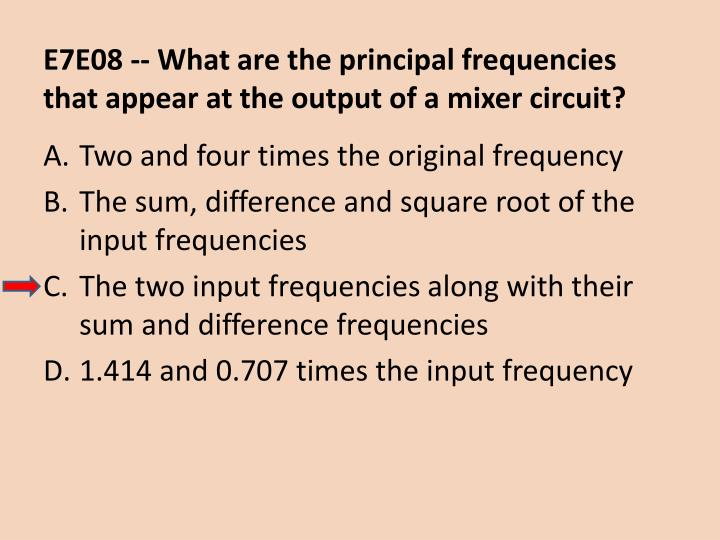E7E08 -- What are the principal frequencies that appear at the output of a mixer circuit?