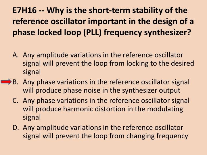 E7H16 -- Why is the short-term stability of the reference oscillator important in the design of a phase locked loop (PLL) frequency synthesizer?