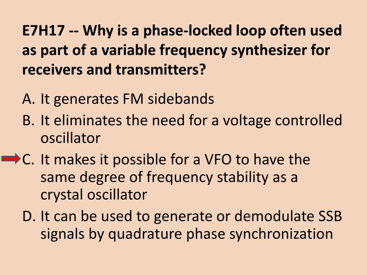 E7H17 -- Why is a phase-locked loop often used as part of a variable frequency synthesizer for receivers and transmitters?