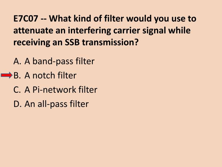 E7C07 -- What kind of filter would you use to attenuate an interfering carrier signal while receiving an SSB transmission?