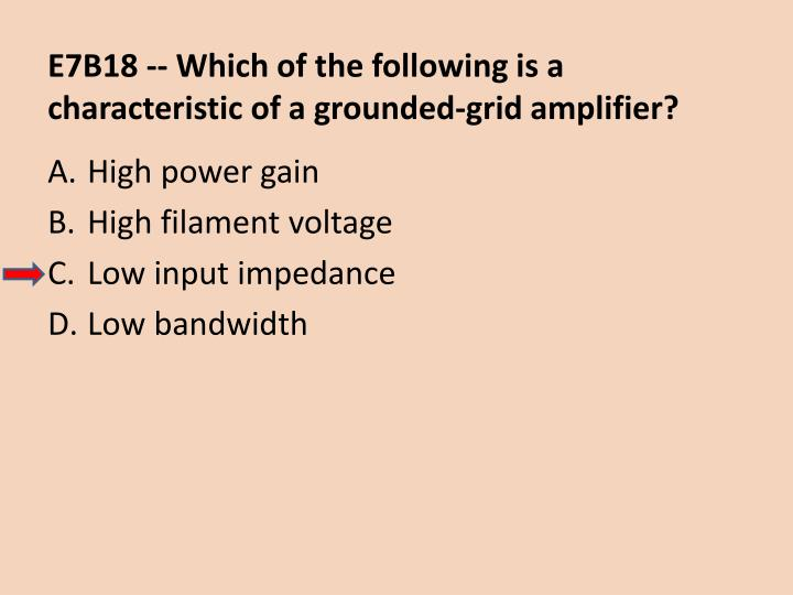 E7B18 -- Which of the following is a characteristic of a grounded-grid amplifier?