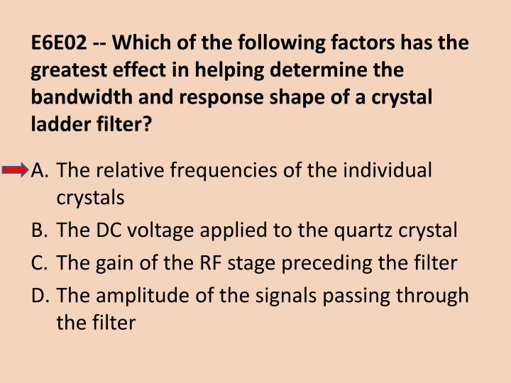 E6E02 -- Which of the following factors has the greatest effect in helping determine the bandwidth and response shape of a crystal ladder filter?