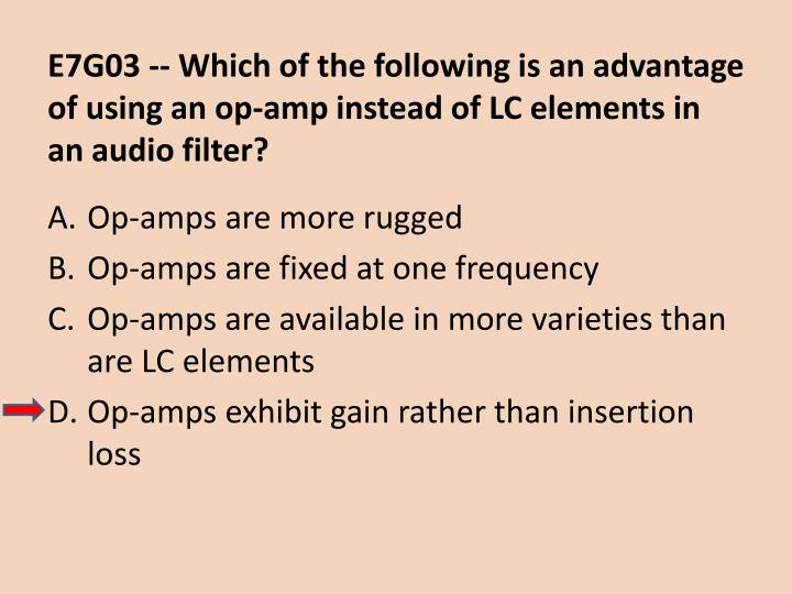 E7G03 -- Which of the following is an advantage of using an op-amp instead of LC elements in an audio filter?