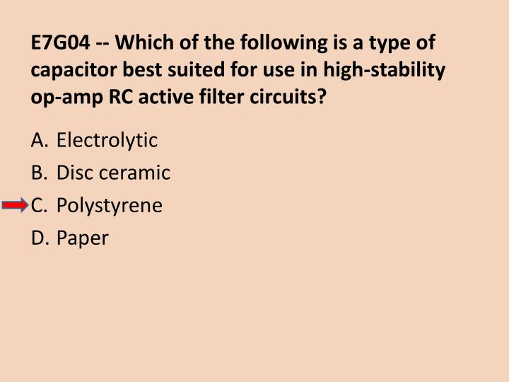 E7G04 -- Which of the following is a type of capacitor best suited for use in high-stability op-amp RC active filter circuits?