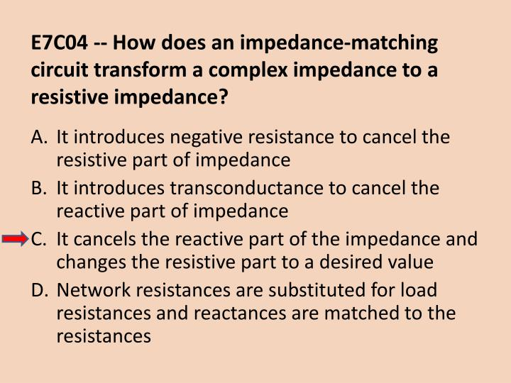 E7C04 -- How does an impedance-matching circuit transform a complex impedance to a resistive impedance?