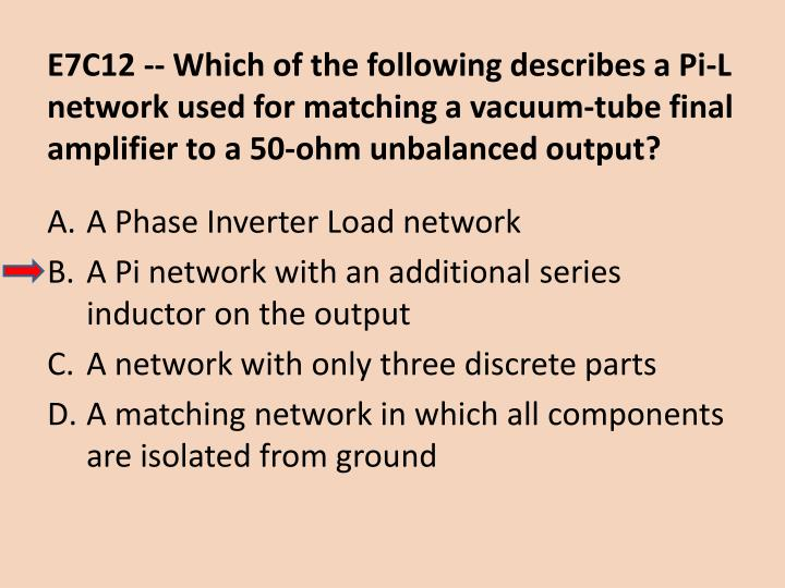 E7C12 -- Which of the following describes a Pi-L network used for matching a vacuum-tube final amplifier to a 50-ohm unbalanced output?