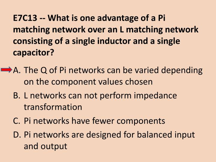 E7C13 -- What is one advantage of a Pi matching network over an L matching network consisting of a single inductor and a single capacitor?