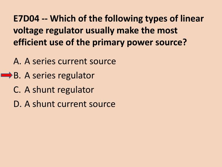 E7D04 -- Which of the following types of linear voltage regulator usually make the most efficient use of the primary power source?
