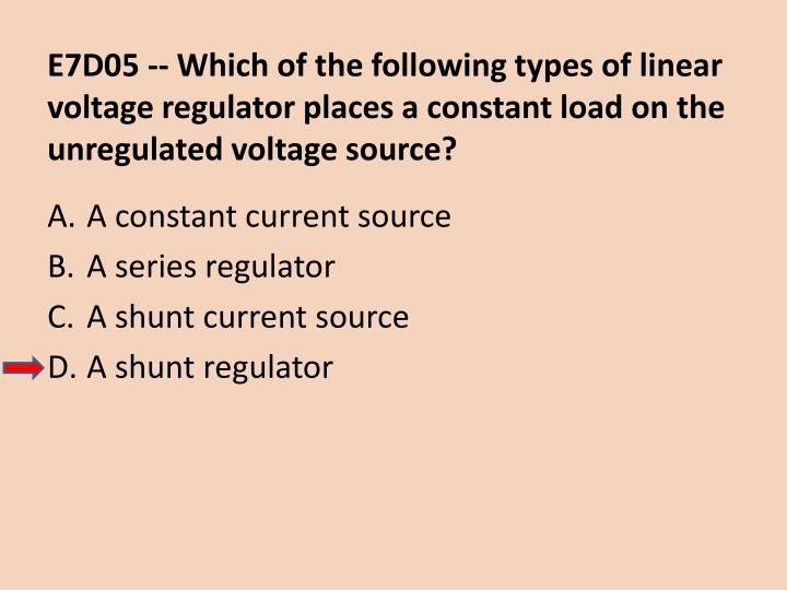 E7D05 -- Which of the following types of linear voltage regulator places a constant load on the unregulated voltage source?