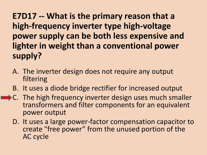 E7D17 -- What is the primary reason that a high-frequency inverter type high-voltage power supply can be both less expensive and lighter in weight than a conventional power supply?