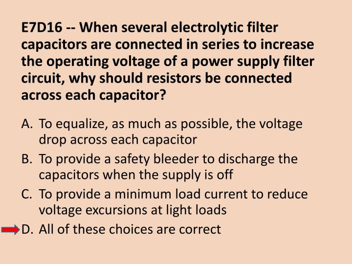 E7D16 -- When several electrolytic filter capacitors are connected in series to increase the operating voltage of a power supply filter circuit, why should resistors be connected across each capacitor?