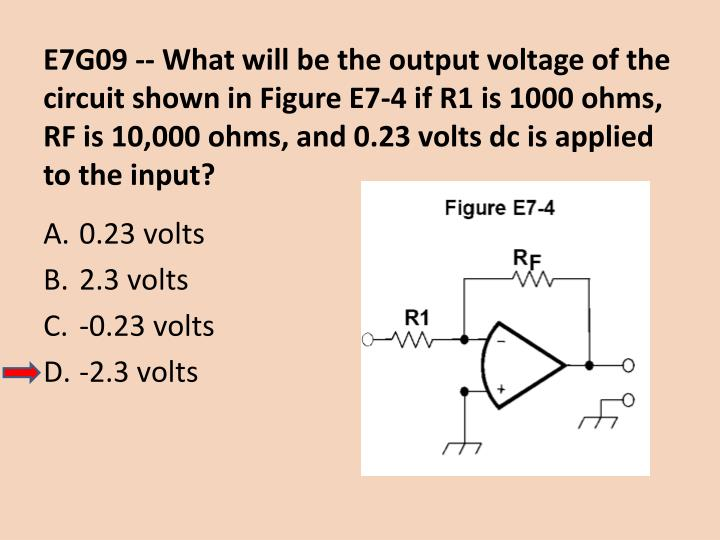 E7G09 -- What will be the output voltage of the circuit shown in Figure E7-4 if R1 is 1000 ohms, RF is 10,000 ohms, and 0.23 volts dc is applied to the input?