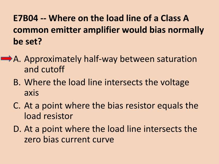 E7B04 -- Where on the load line of a Class A common emitter amplifier would bias normally be set?