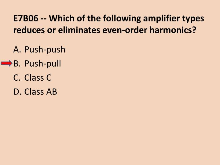E7B06 -- Which of the following amplifier types reduces or eliminates even-order harmonics?