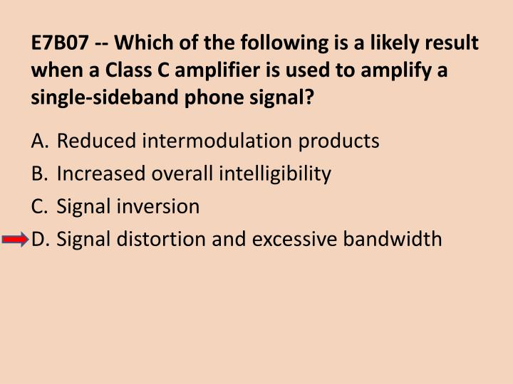 E7B07 -- Which of the following is a likely result when a Class C amplifier is used to amplify a single-sideband phone signal?