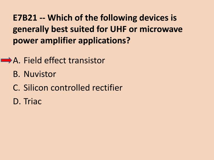 E7B21 -- Which of the following devices is generally best suited for UHF or microwave power amplifier applications?
