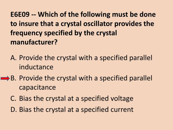 E6E09 -- Which of the following must be done to insure that a crystal oscillator provides the frequency specified by the crystal manufacturer?