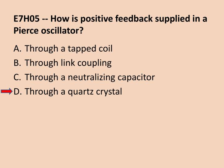 E7H05 -- How is positive feedback supplied in a Pierce oscillator?