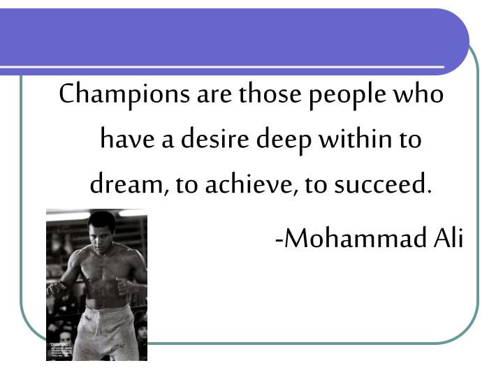 Champions are those people who have a desire deep within to dream, to achieve, to succeed.
