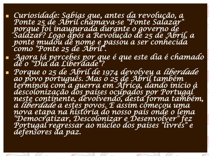 """Curiosidade: Sabias que, antes da revolução, a Ponte 25 de Abril chamava-se """"Ponte Salazar"""" porque foi inaugurada durante o governo de Salazar? Logo após a Revolução de 25 de Abril, a ponte mudou de nome e passou a ser conhecida como """"Ponte 25 de Abril""""."""
