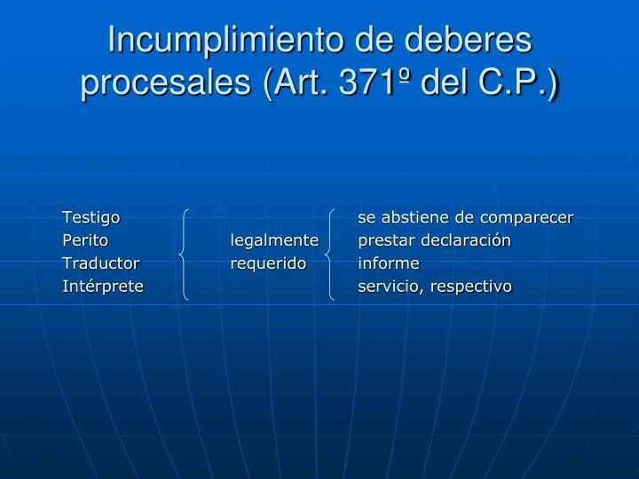 Incumplimiento de deberes procesales (Art. 371º del C.P.)