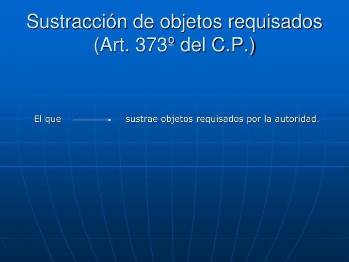 Sustracción de objetos requisados (Art. 373º del C.P.)