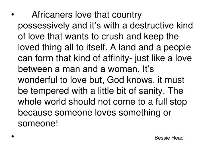 Africaners love that country possessively and it's with a destructive kind of love that wants to crush and keep the loved thing all to itself. A land and a people can form that kind of affinity- just like a love between a man and a woman. It's wonderful to love but, God knows, it must be tempered with a little bit of sanity. The whole world should not come to a full stop because someone loves something or someone!