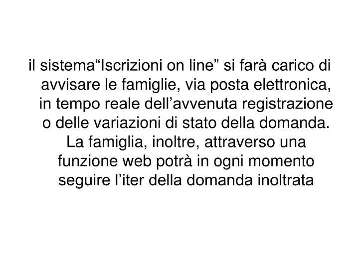 """il sistema""""Iscrizioni on line"""" si farà carico di avvisare le famiglie, via posta elettronica, in tempo reale dell'avvenuta registrazione o delle variazioni di stato della domanda. La famiglia, inoltre, attraverso una funzione web potrà in ogni momento seguire l'iter della domanda inoltrata"""