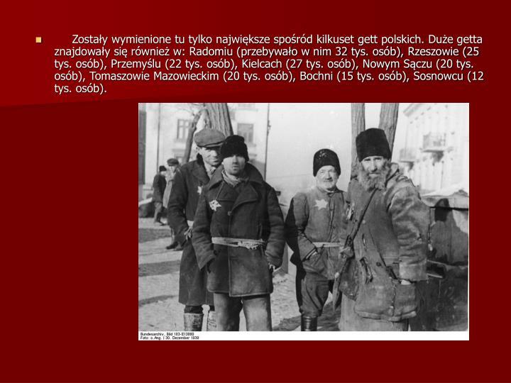 Zostały wymienione tu tylko największe spośród kilkuset gett polskich. Duże getta znajdowały się również w: Radomiu (przebywało w nim 32 tys. osób), Rzeszowie (25 tys. osób), Przemyślu (22 tys. osób), Kielcach (27 tys. osób), Nowym Sączu (20 tys. osób), Tomaszowie Mazowieckim (20 tys. osób), Bochni (15 tys. osób), Sosnowcu (12 tys. osób).