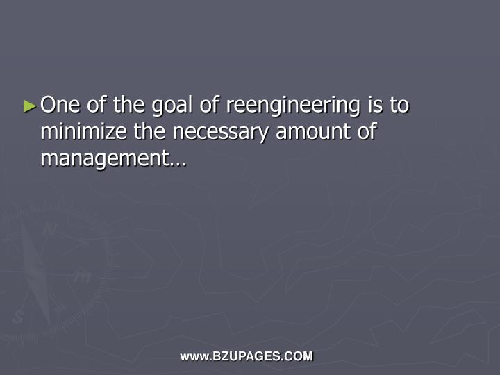 One of the goal of reengineering is to minimize the necessary amount of management…